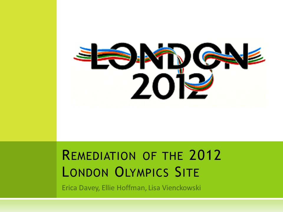 Erica Davey, Ellie Hoffman, Lisa Vienckowski R EMEDIATION OF THE 2012 L ONDON O LYMPICS S ITE