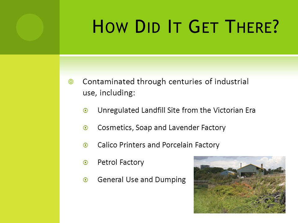 H OW D ID I T G ET T HERE ?  Contaminated through centuries of industrial use, including:  Unregulated Landfill Site from the Victorian Era  Cosmet