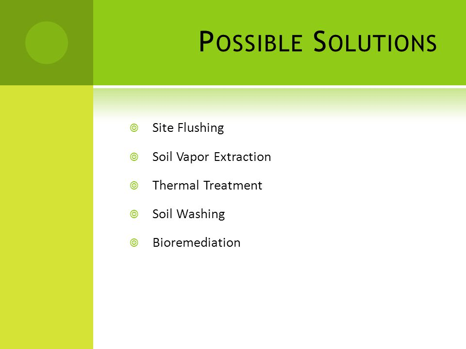 P OSSIBLE S OLUTIONS  Site Flushing  Soil Vapor Extraction  Thermal Treatment  Soil Washing  Bioremediation