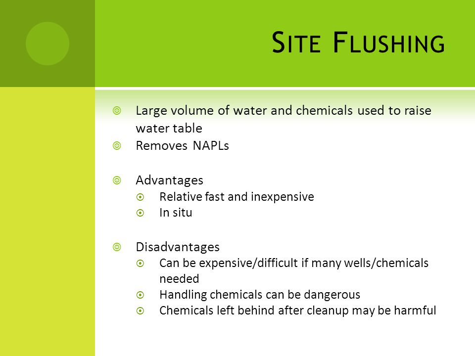 S ITE F LUSHING  Large volume of water and chemicals used to raise water table  Removes NAPLs  Advantages  Relative fast and inexpensive  In situ  Disadvantages  Can be expensive/difficult if many wells/chemicals needed  Handling chemicals can be dangerous  Chemicals left behind after cleanup may be harmful