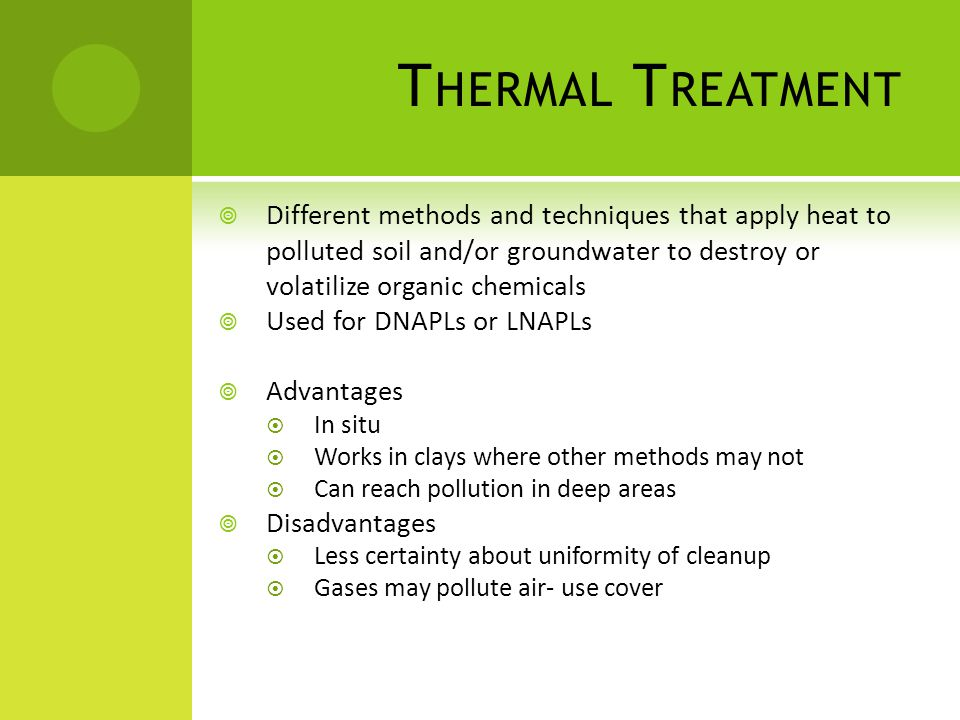T HERMAL T REATMENT  Different methods and techniques that apply heat to polluted soil and/or groundwater to destroy or volatilize organic chemicals  Used for DNAPLs or LNAPLs  Advantages  In situ  Works in clays where other methods may not  Can reach pollution in deep areas  Disadvantages  Less certainty about uniformity of cleanup  Gases may pollute air- use cover