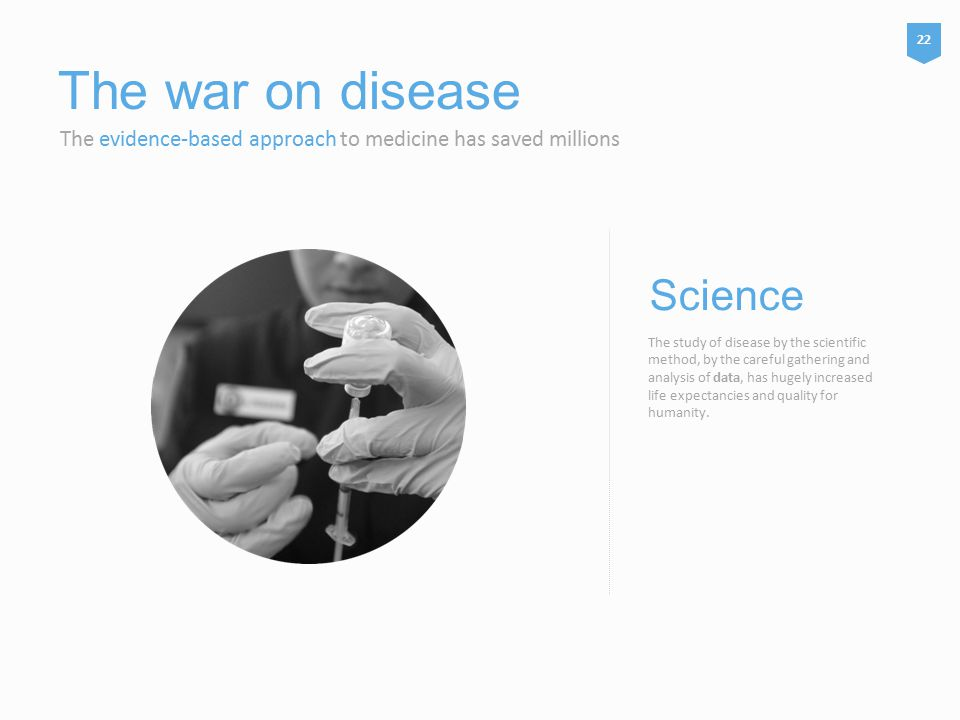 The war on disease The evidence-based approach to medicine has saved millions The study of disease by the scientific method, by the careful gathering and analysis of data, has hugely increased life expectancies and quality for humanity.