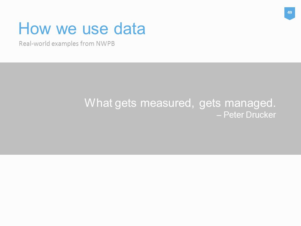 What gets measured, gets managed. – Peter Drucker Real-world examples from NWPB How we use data 49