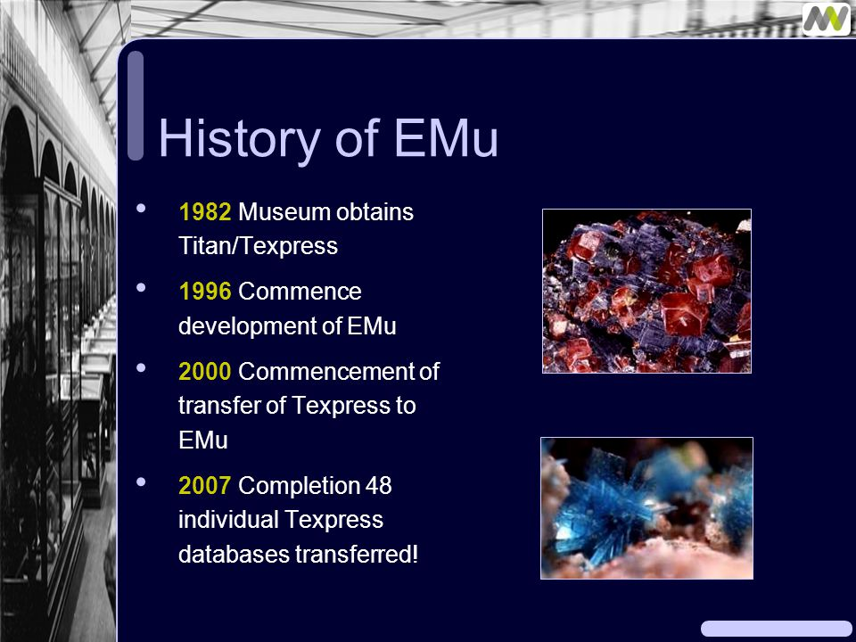 History of EMu 1982 Museum obtains Titan/Texpress 1996 Commence development of EMu 2000 Commencement of transfer of Texpress to EMu 2007 Completion 48 individual Texpress databases transferred!