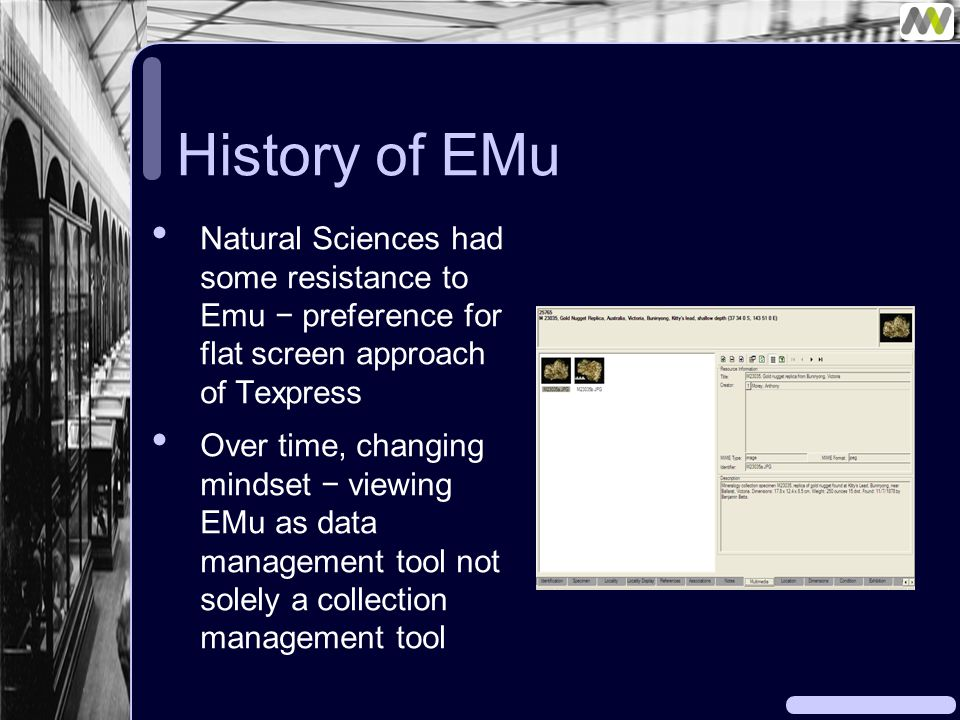 History of EMu Natural Sciences had some resistance to Emu − preference for flat screen approach of Texpress Over time, changing mindset − viewing EMu as data management tool not solely a collection management tool