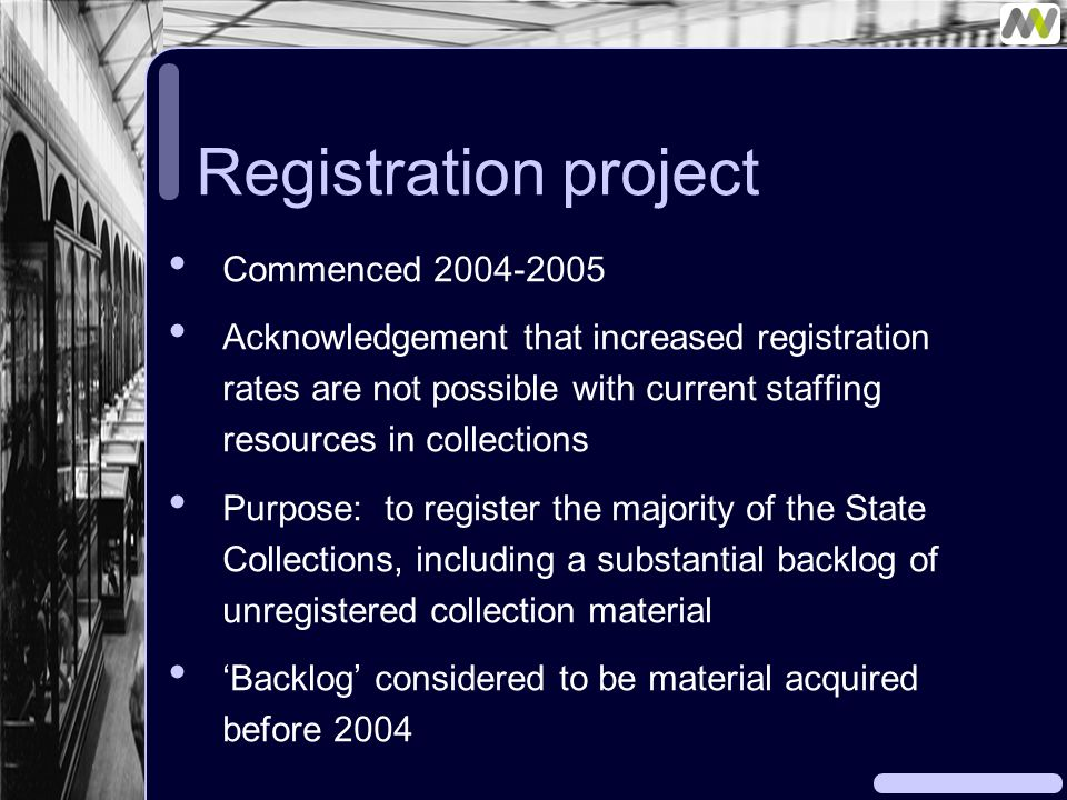 Registration project Commenced 2004-2005 Acknowledgement that increased registration rates are not possible with current staffing resources in collections Purpose: to register the majority of the State Collections, including a substantial backlog of unregistered collection material 'Backlog' considered to be material acquired before 2004