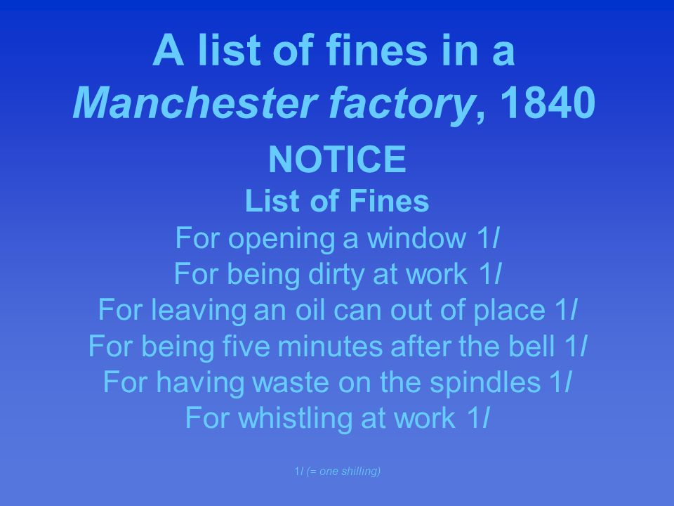 A list of fines in a Manchester factory, 1840 NOTICE List of Fines For opening a window 1l For being dirty at work 1l For leaving an oil can out of place 1l For being five minutes after the bell 1l For having waste on the spindles 1l For whistling at work 1l 1l (= one shilling)