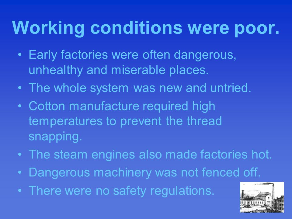 Working conditions were poor. Early factories were often dangerous, unhealthy and miserable places.