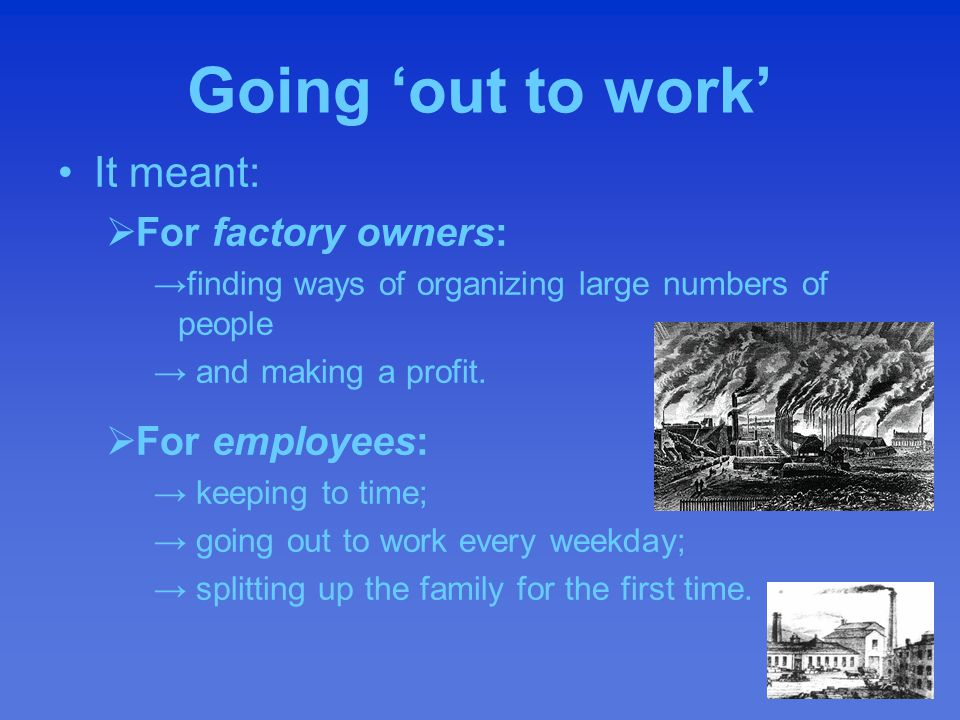 Going 'out to work' It meant:  For factory owners: →finding ways of organizing large numbers of people → and making a profit.