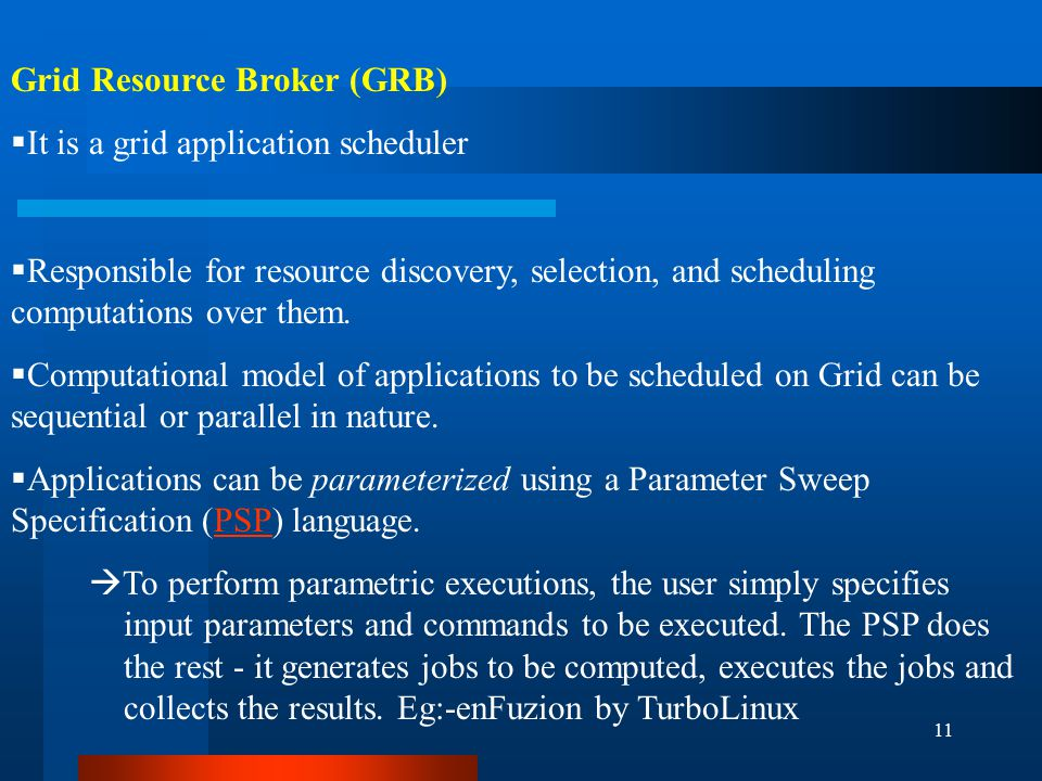 11 Grid Resource Broker (GRB)  It is a grid application scheduler  Responsible for resource discovery, selection, and scheduling computations over them.