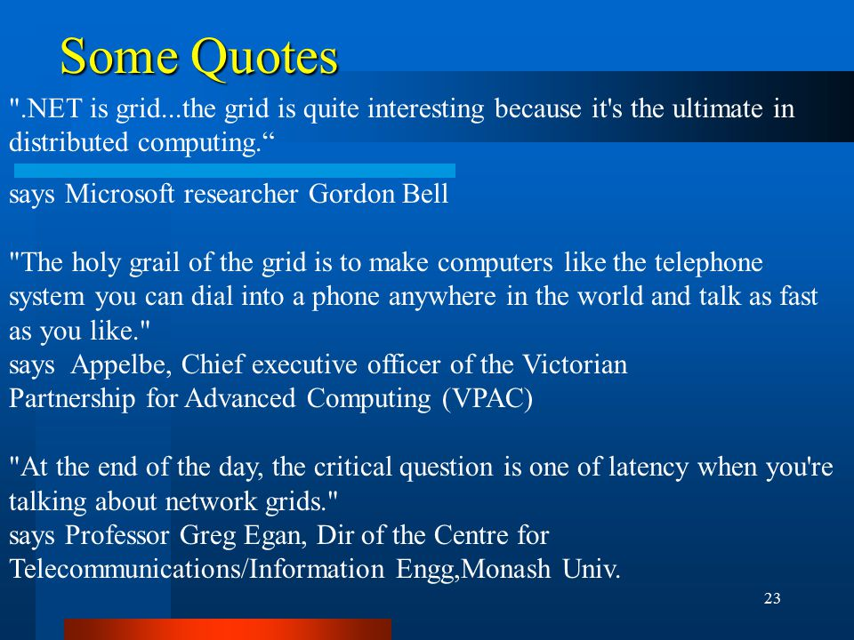 23 Some Quotes .NET is grid...the grid is quite interesting because it s the ultimate in distributed computing. says Microsoft researcher Gordon Bell The holy grail of the grid is to make computers like the telephone system you can dial into a phone anywhere in the world and talk as fast as you like. says Appelbe, Chief executive officer of the Victorian Partnership for Advanced Computing (VPAC) At the end of the day, the critical question is one of latency when you re talking about network grids. says Professor Greg Egan, Dir of the Centre for Telecommunications/Information Engg,Monash Univ.