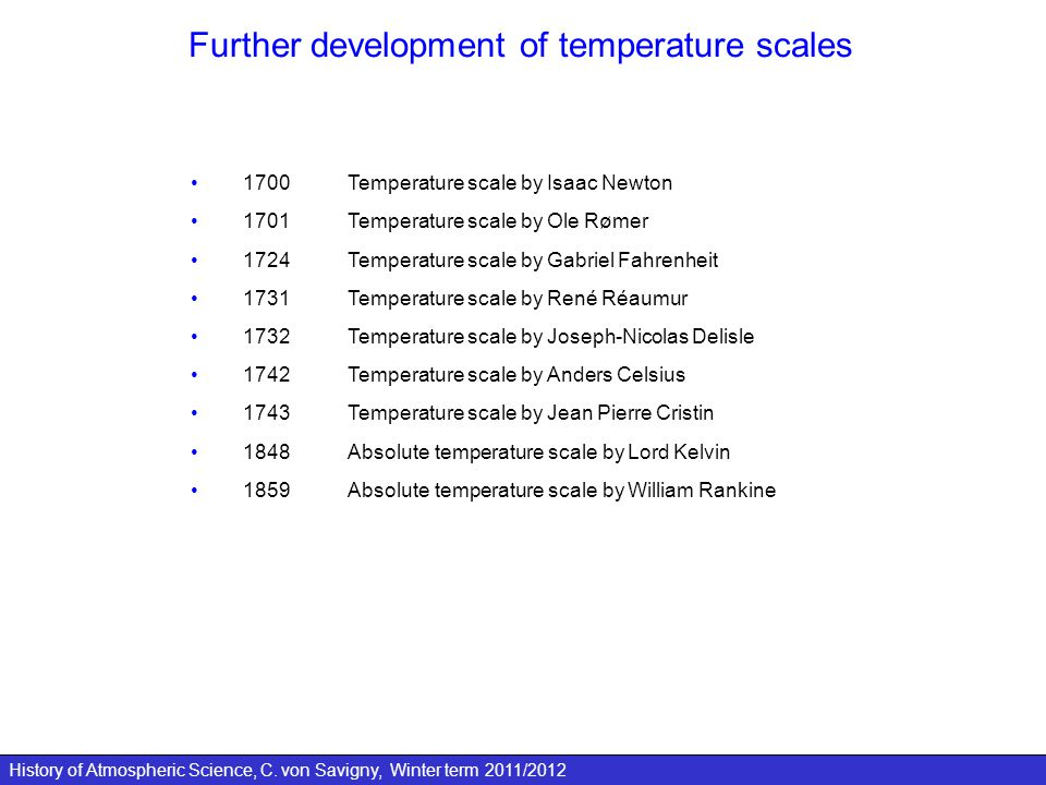 History of Atmospheric Science, C. von Savigny, Winter term 2011/2012 Further development of temperature scales 1700Temperature scale by Isaac Newton