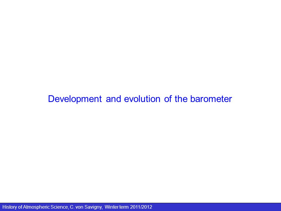 History of Atmospheric Science, C. von Savigny, Winter term 2011/2012 Development and evolution of the barometer