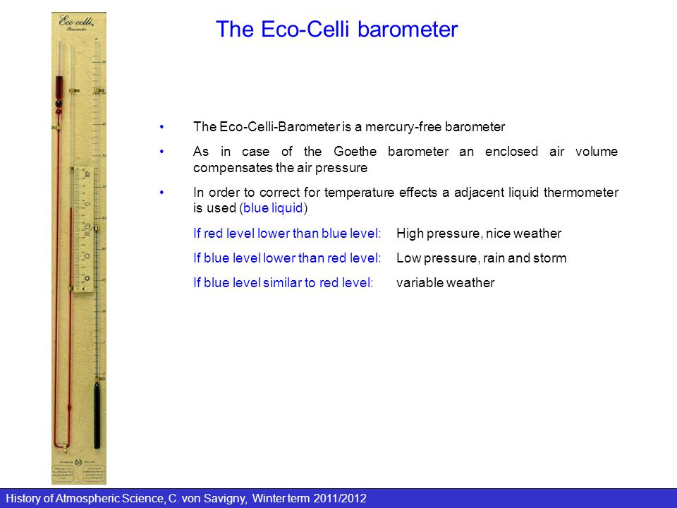 History of Atmospheric Science, C. von Savigny, Winter term 2011/2012 The Eco-Celli barometer The Eco-Celli-Barometer is a mercury-free barometer As i
