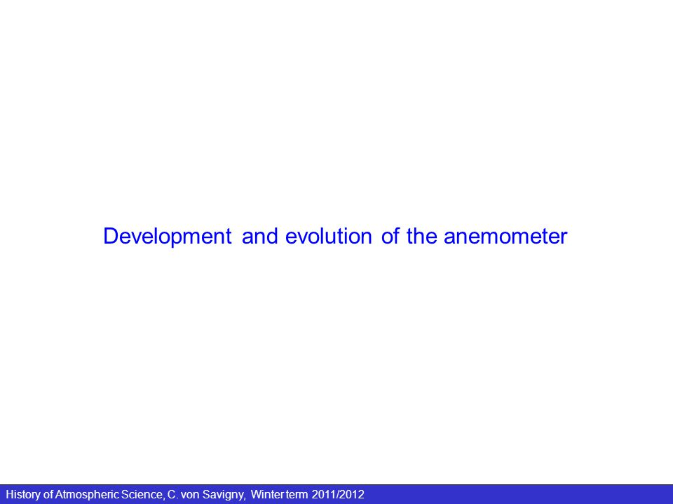 History of Atmospheric Science, C. von Savigny, Winter term 2011/2012 Development and evolution of the anemometer
