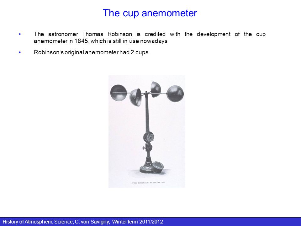 History of Atmospheric Science, C. von Savigny, Winter term 2011/2012 The cup anemometer The astronomer Thomas Robinson is credited with the developme