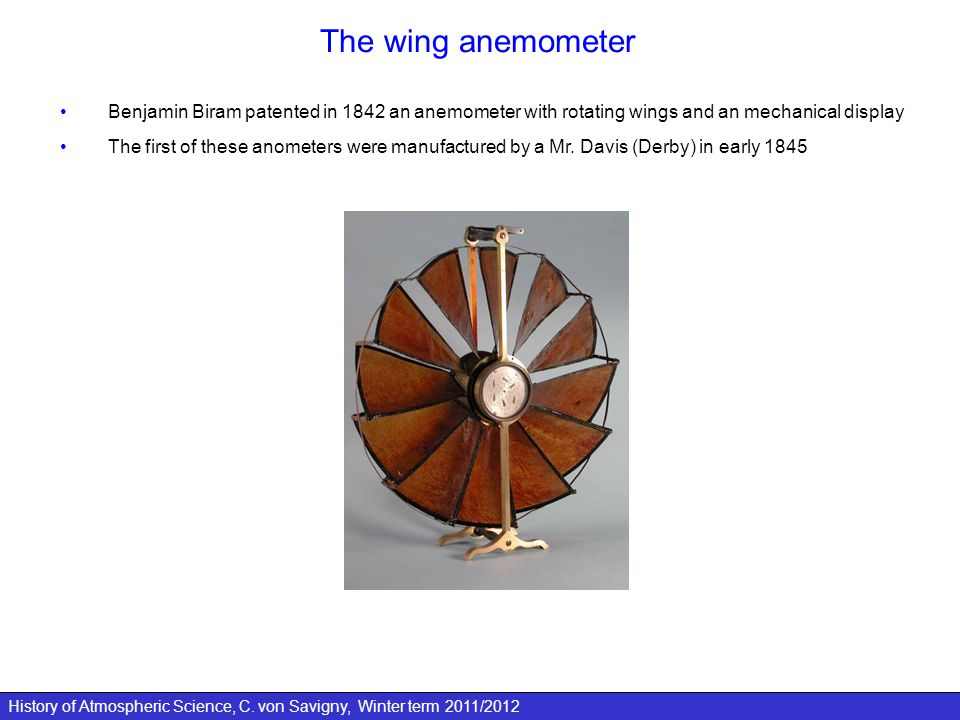 History of Atmospheric Science, C. von Savigny, Winter term 2011/2012 The wing anemometer Benjamin Biram patented in 1842 an anemometer with rotating