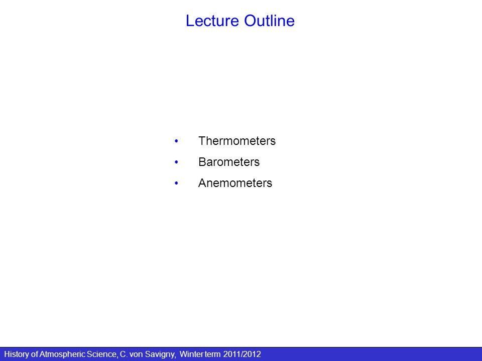 History of Atmospheric Science, C. von Savigny, Winter term 2011/2012 Lecture Outline Thermometers Barometers Anemometers