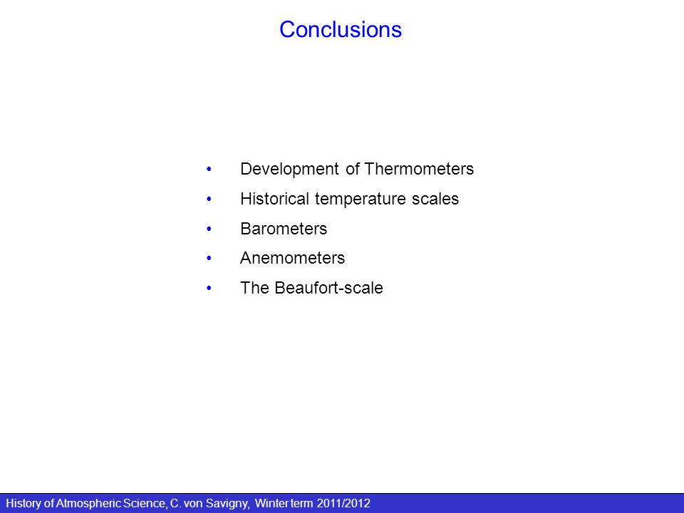 History of Atmospheric Science, C. von Savigny, Winter term 2011/2012 Conclusions Development of Thermometers Historical temperature scales Barometers