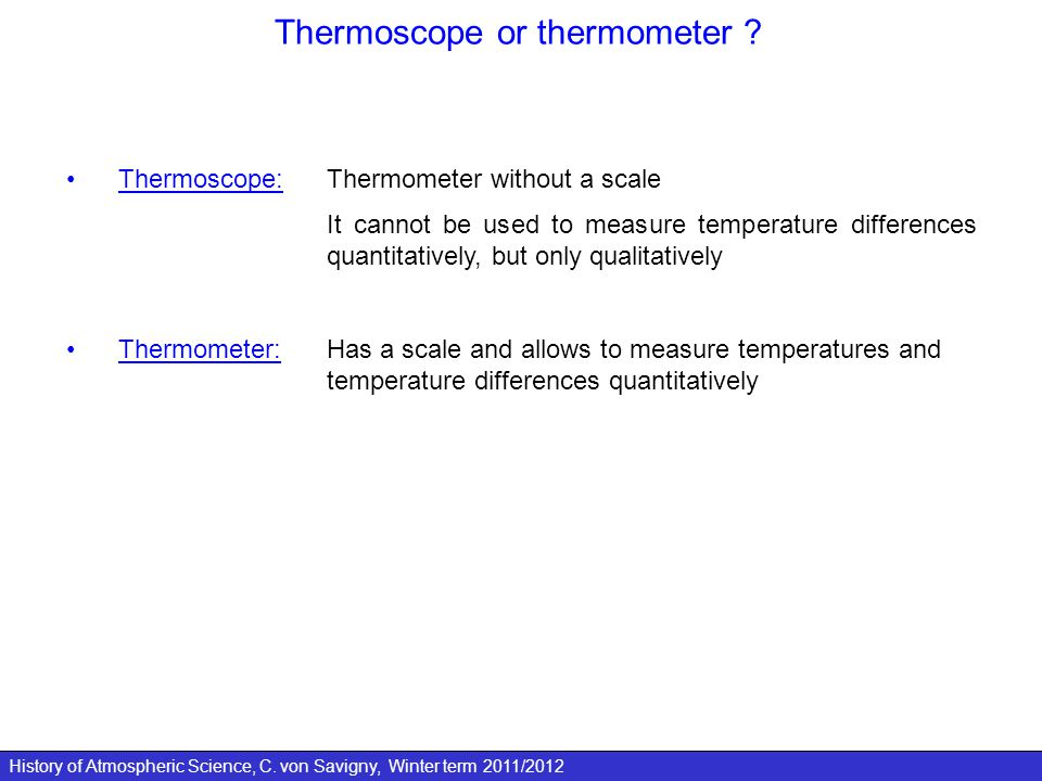 History of Atmospheric Science, C. von Savigny, Winter term 2011/2012 Thermoscope or thermometer ? Thermoscope: Thermometer without a scale It cannot