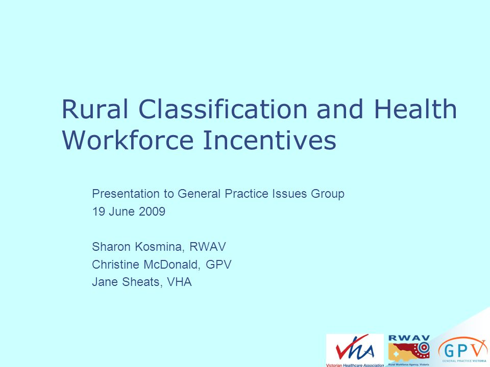 Rural Classification and Health Workforce Incentives Presentation to General Practice Issues Group 19 June 2009 Sharon Kosmina, RWAV Christine McDonal