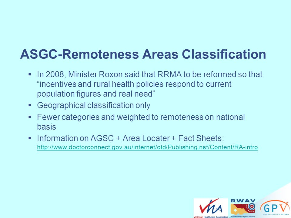"ASGC-Remoteness Areas Classification  In 2008, Minister Roxon said that RRMA to be reformed so that ""incentives and rural health policies respond to"