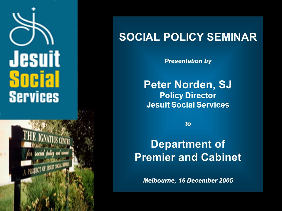 Opening Slide SOCIAL POLICY SEMINAR Presentation by Peter Norden, SJ Policy Director Jesuit Social Services to Department of Premier and Cabinet Melbo