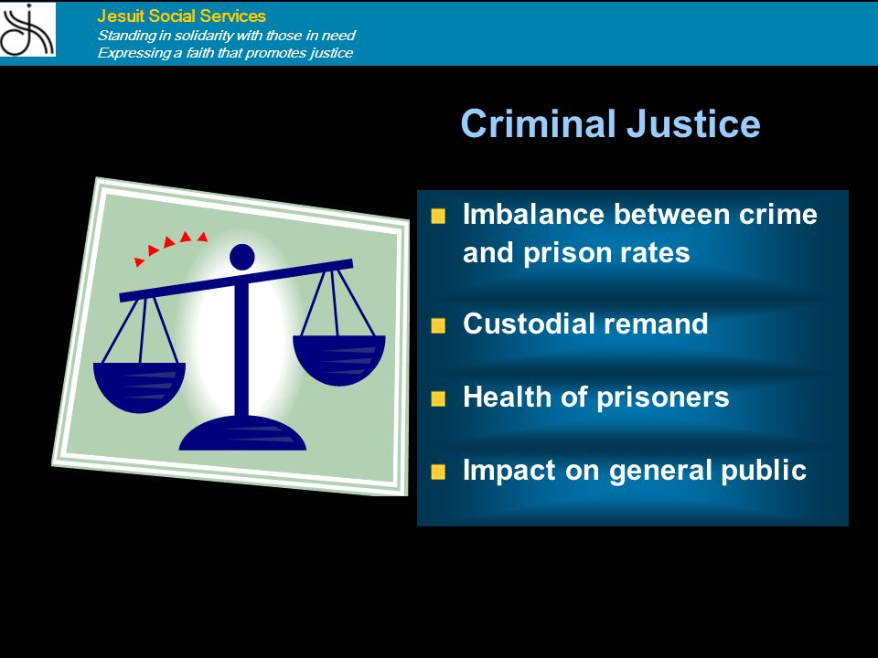Criminal Justice Main Points Jesuit Social Services Standing in solidarity with those in need Expressing a faith that promotes justice Impact on gener