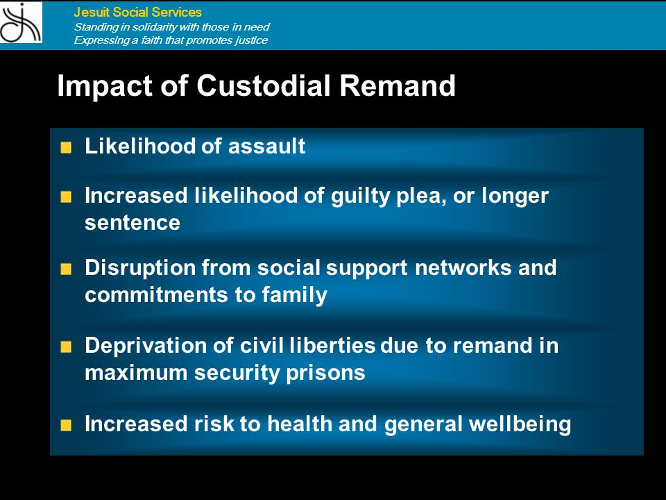 Impact of Remand Jesuit Social Services Standing in solidarity with those in need Expressing a faith that promotes justice Disruption from social supp
