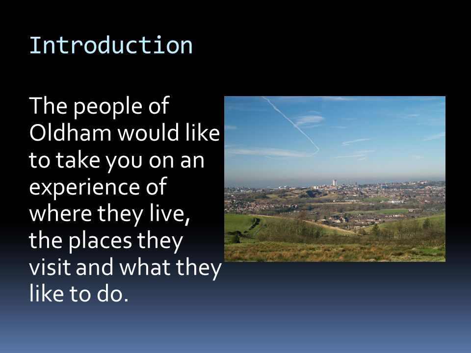Introduction The people of Oldham would like to take you on an experience of where they live, the places they visit and what they like to do.