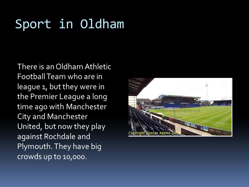 Sport in Oldham There is an Oldham Athletic Football Team who are in league 1, but they were in the Premier League a long time ago with Manchester City and Manchester United, but now they play against Rochdale and Plymouth.