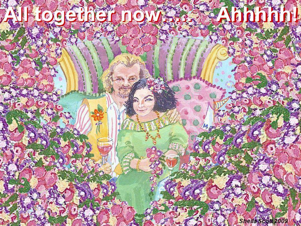 All together now….. All together now….. Ahhhhh! Ahhhhh! Sheila Scott 2009