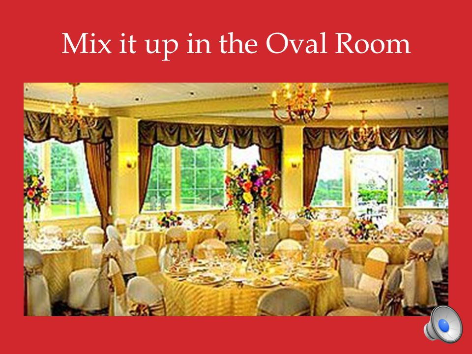 Mix it up in the Oval Room