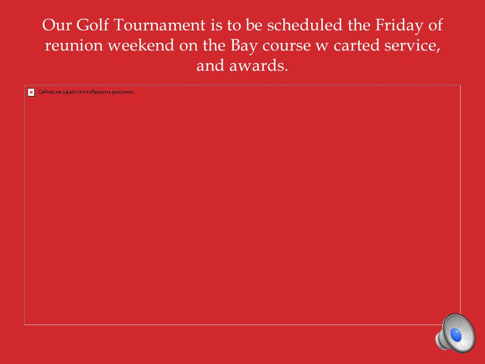 Our Golf Tournament is to be scheduled the Friday of reunion weekend on the Bay course w carted service, and awards.
