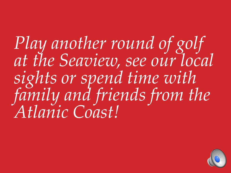 Play another round of golf at the Seaview, see our local sights or spend time with family and friends from the Atlanic Coast!