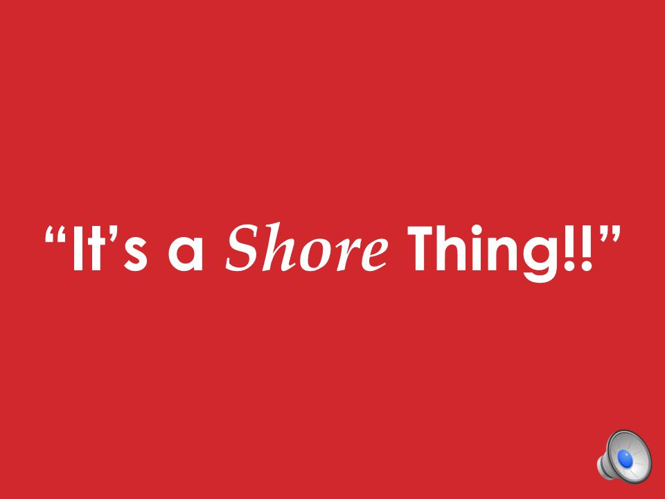 It's a Shore Thing!!