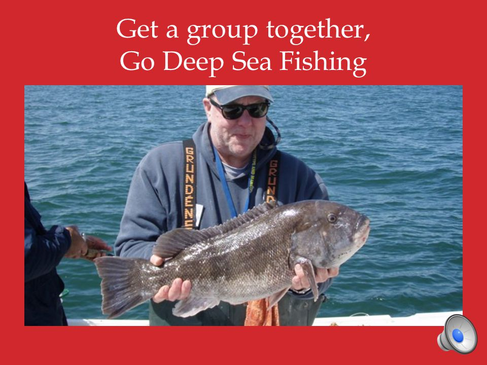 Get a group together, Go Deep Sea Fishing