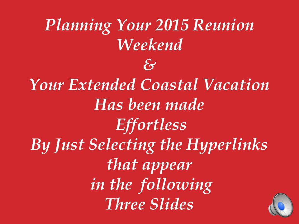 Planning Your 2015 Reunion Weekend & Your Extended Coastal Vacation Has been made Effortless By Just Selecting the Hyperlinks that appear in the following Three Slides