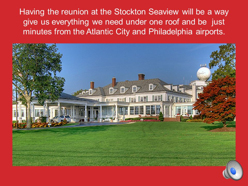 Having the reunion at the Stockton Seaview will be a way give us everything we need under one roof and be just minutes from the Atlantic City and Philadelphia airports.