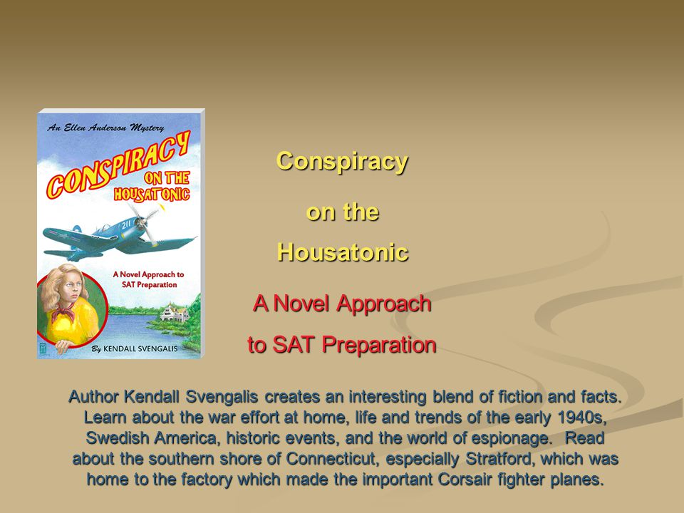 Conspiracy on the Housatonic A Novel Approach to SAT Preparation Author Kendall Svengalis creates an interesting blend of fiction and facts.