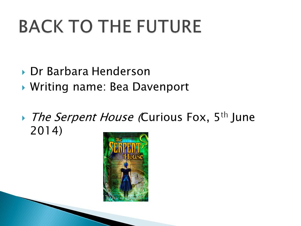  Dr Barbara Henderson  Writing name: Bea Davenport  The Serpent House (Curious Fox, 5 th June 2014)