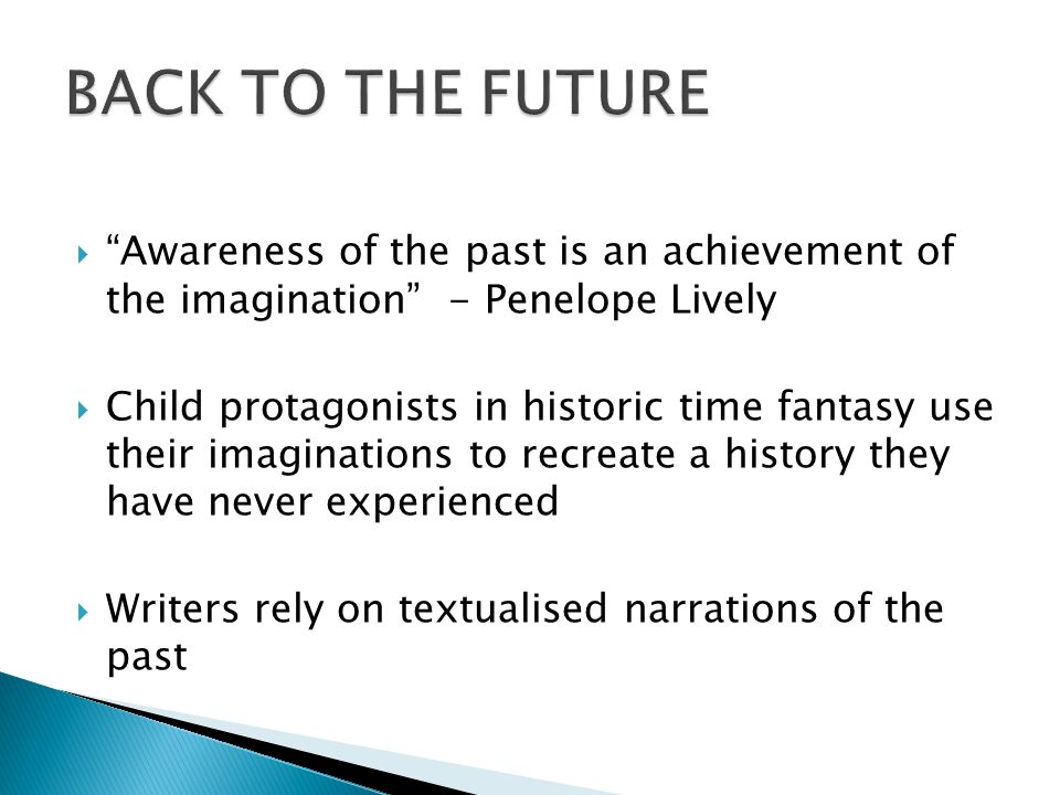 " ""Awareness of the past is an achievement of the imagination"" - Penelope Lively  Child protagonists in historic time fantasy use their imaginations"