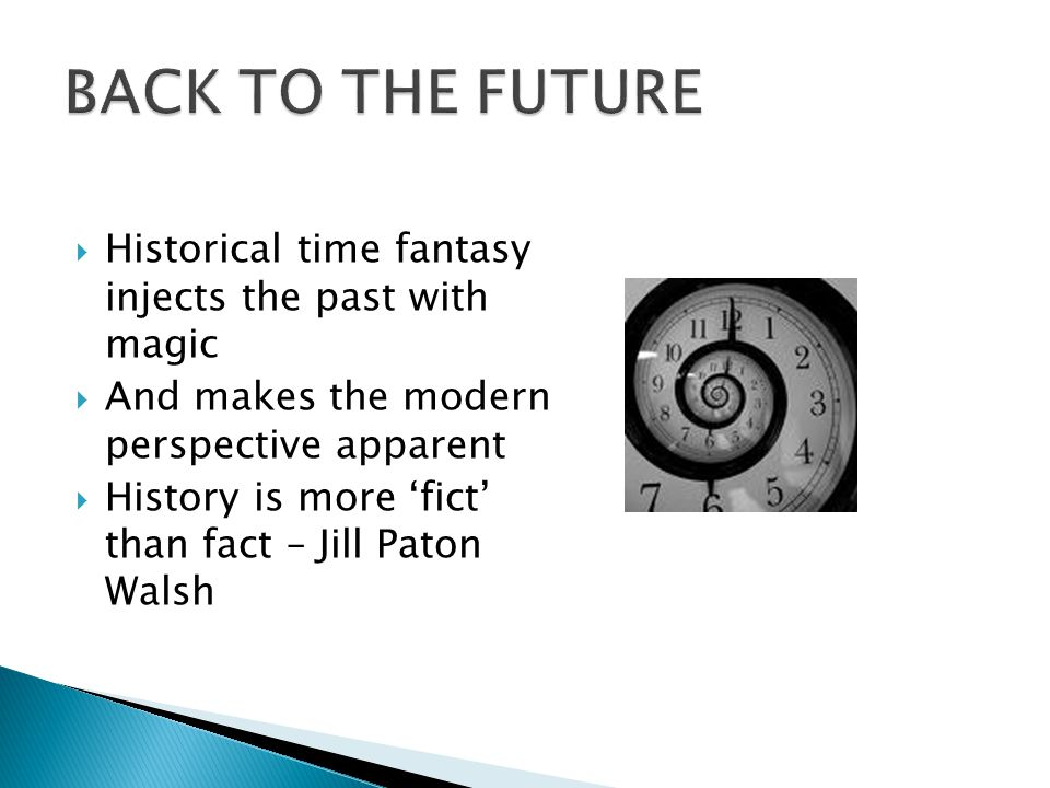  Historical time fantasy injects the past with magic  And makes the modern perspective apparent  History is more 'fict' than fact – Jill Paton Wals