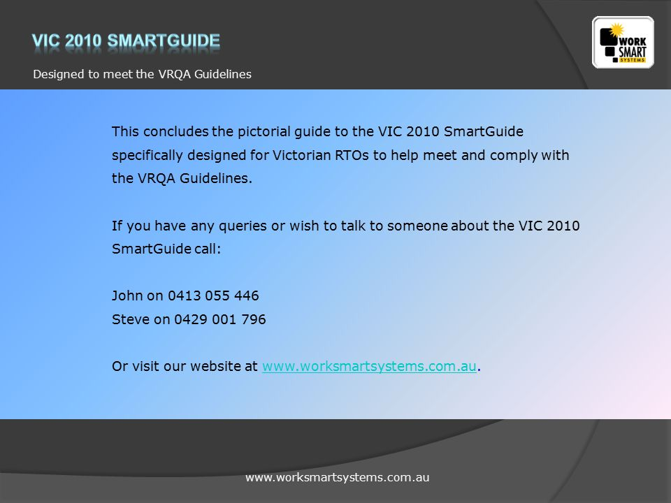 www.worksmartsystems.com.au Designed to meet the VRQA Guidelines This concludes the pictorial guide to the VIC 2010 SmartGuide specifically designed for Victorian RTOs to help meet and comply with the VRQA Guidelines.