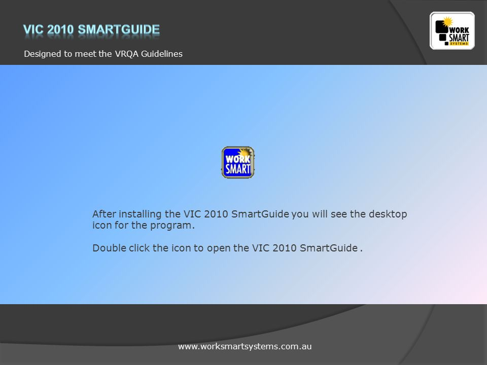 www.worksmartsystems.com.au Designed to meet the VRQA Guidelines After installing the VIC 2010 SmartGuide you will see the desktop icon for the program.
