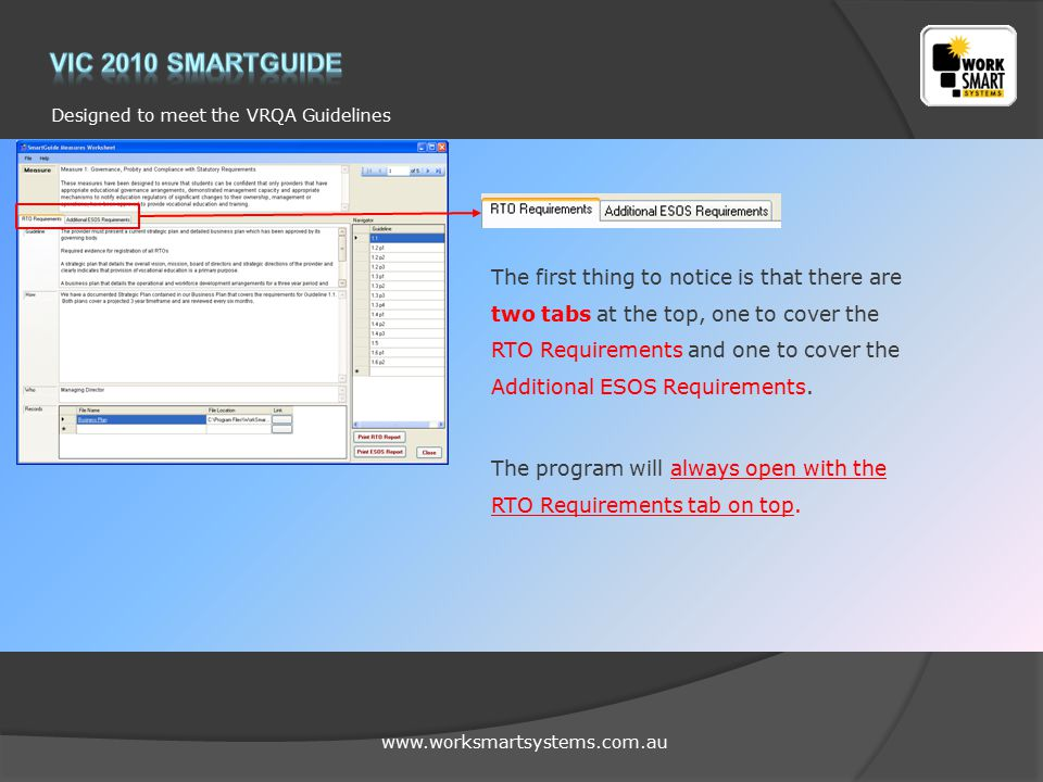 www.worksmartsystems.com.au Designed to meet the VRQA Guidelines The first thing to notice is that there are two tabs at the top, one to cover the RTO Requirements and one to cover the Additional ESOS Requirements.