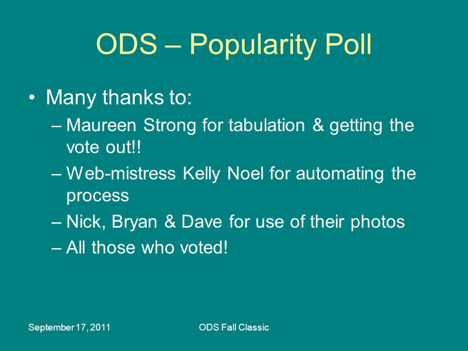 September 17, 2011ODS Fall Classic ODS – Popularity Poll Many thanks to: –Maureen Strong for tabulation & getting the vote out!! –Web-mistress Kelly N