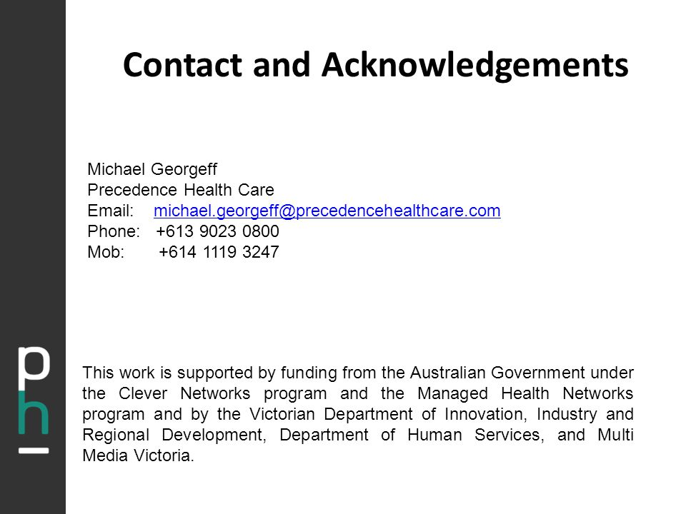 Contact and Acknowledgements Michael Georgeff Precedence Health Care Email: michael.georgeff@precedencehealthcare.commichael.georgeff@precedencehealthcare.com Phone: +613 9023 0800 Mob: +614 1119 3247 This work is supported by funding from the Australian Government under the Clever Networks program and the Managed Health Networks program and by the Victorian Department of Innovation, Industry and Regional Development, Department of Human Services, and Multi Media Victoria.