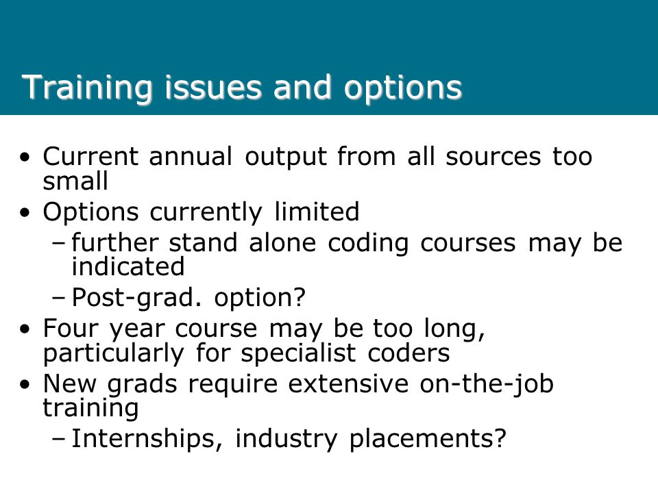 Training issues and options Current annual output from all sources too small Options currently limited –further stand alone coding courses may be indicated –Post-grad.