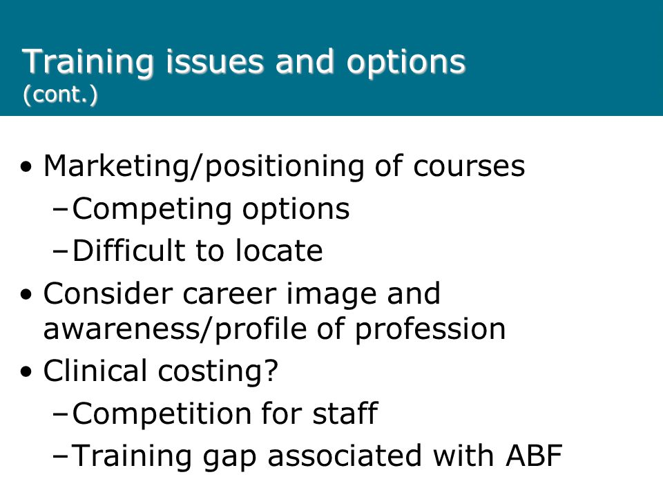 Training issues and options (cont.) Marketing/positioning of courses –Competing options –Difficult to locate Consider career image and awareness/profile of profession Clinical costing.